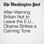 After Warning Britain Not to Leave the EU, Obama Strikes a Calming Tone | Greg Jaffe