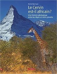 Le Cervin est-il africain ? : Une histoire géologique entre les Alpes et notre planète par Michel Marthaler