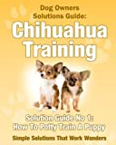 Dog Training - How To Potty Train A Chihuahua Puppy (A Dog Owner's Solutions Guide Book 2)