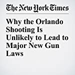 Why the Orlando Shooting Is Unlikely to Lead to Major New Gun Laws | Jennifer Steinhauer