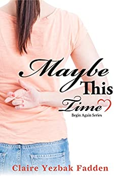 Maybe This Time (Begin Again Series) by [Fadden, Claire Yezbak]
