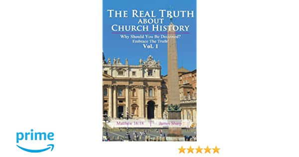 The Real Truth About Church History: Why Should You Be Deceived? Embrace The Truth! Vol. 1