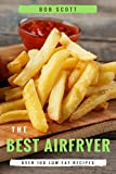 The Best Air Fryer: Over 100 Low-Fat Recipes For Healthy Living