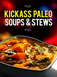 Kickass Paleo Soups & Stews: Quick and Easy Gluten-Free, Low Fat and Low Carb Recipes