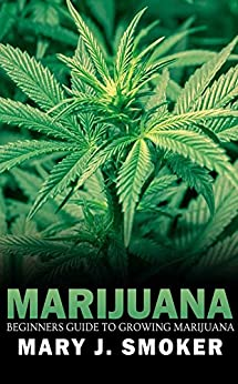 Begginers Guide To Growing Marijuana: Everything That You Need To Know About Becoming A Marijuana Grower by [Smoker, Mary J]