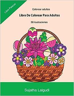 Colorear Adultos: Libro De Colorear Para Adultos: Libro Pascua,un Libro Para Colorear Adultos Antiestres Y Relajante, Arteterapia,flores,regalos Para ... 16 por Sujatha Lalgudi epub