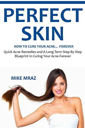 Quick Medication Cure - PERFECT SKIN - HOW TO CURE YOUR ACNE FOREVER (2016): Quick Acne Remedies and A Long Term Step By Step Blueprint In Curing Your Acne Forever