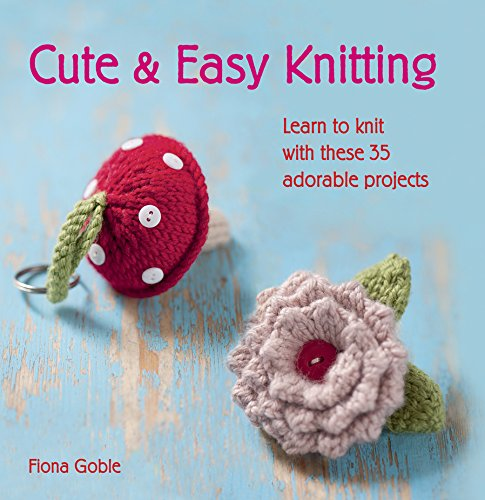 Cute & Easy Knitting: Learn to knit with over 35 adorable projects