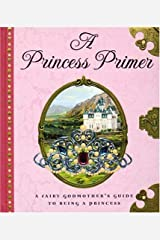 A Princess Primer: A Fairy Godmother's Guide to Being a Princess Hardcover
