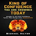 King of Confidence, You Are Crowned Today!: Straight to the Point Confidence Tactics That Change Lives, Guaranteed Audiobook by Michael Hilton Narrated by Sam Bogart
