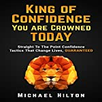 King of Confidence, You Are Crowned Today!: Straight to the Point Confidence Tactics That Change Lives, Guaranteed | Michael Hilton
