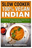 Slow Cooker: 100% Vegan Indian: Tantalizing and Super Nutritious Vegan Recipes for Optimal Health (Slow Cooker, Vegan Recipes, Nutrition, Plant Based) (Volume 1)