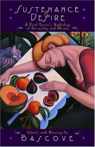 Sustenance & Desire: A Food Lover's Anthology Of Sensuality & Humor