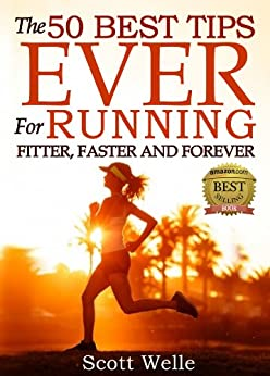 The 50 Best Tips EVER for Running Fitter, Faster and Forever (Instructional Videos and Running Plans Included) by [Welle, Scott]