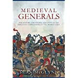 Medieval Generals: The History, Strategies, and Lives of the Greatest Commanders of the Middle Ages