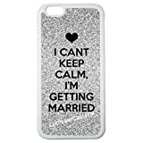 iPhone 6S Case, CellPowerCasesTM I Cant Keep Calm Im Getting Married [Fit Series] - iPhone 6S (4.7) White Case [iPhone 6S (4.7) V4 White]