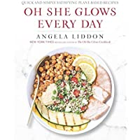 Oh She Glows Every Day: Quick and Simply Satisfying Plant-Based Recipes