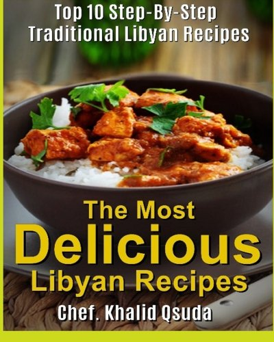 The Most Delicious Libyan Recipes: Top 10 Step-By-Step Traditional Libyan Recipes (The Most Delicious Recipes) (Volume 1)