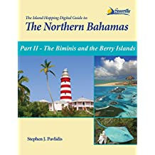 The Island Hopping Digital Guide To The Northern Bahamas - Part II - The Biminis and the Berry Islands: Including Information on Crossing the Gulf Stream and the Great Bahama Bank