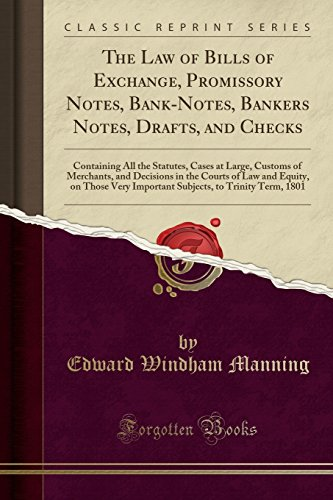The Law of Bills of Exchange, Promissory Notes, Bank-Notes, Bankers Notes, Drafts, and Checks: Containing All the Statutes, Cases at Large, Customs of ... Those Very Important Subjects, to Trinity T