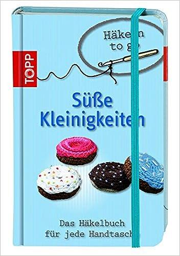 Häkeln To Go Süße Kleinigkeiten Das Häkelbuch Für Jede Handtasche