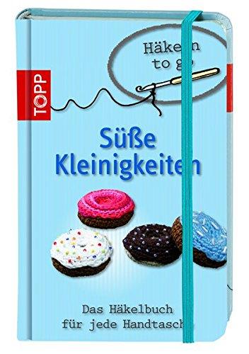 Häkeln to go - Süße Kleinigkeiten: Das Häkelbuch für jede Handtasche