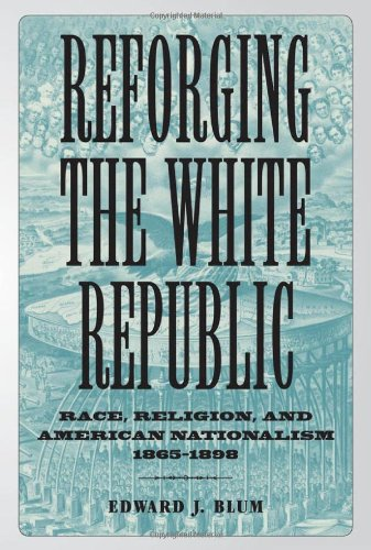 Reforging the White Republic: Race, Religion, and American Nationalism, 1865--1898 (Conflicting Worlds: New Dimensions o