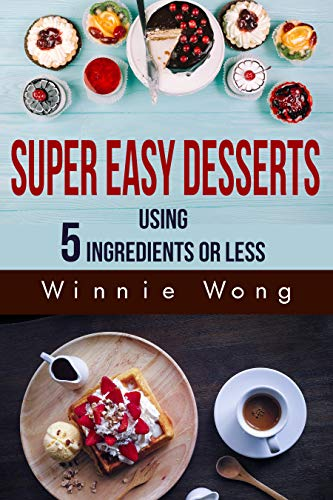 Super Easy Desserts: Using 5 Ingredients Or Less by [Wong, Winnie]