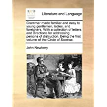 Grammar Made Familiar and Easy to Young Gentlemen, Ladies, and Foreigners. with a Collection of Letters and Directions for Addressing Persons of Distr