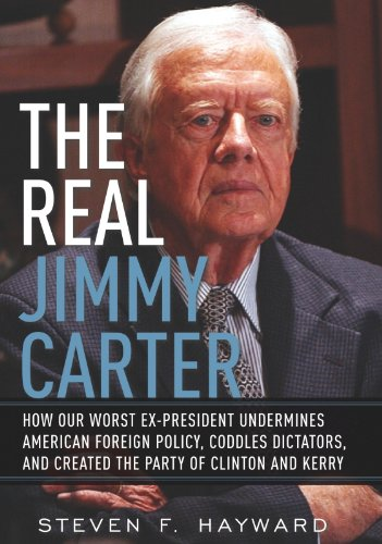 The Real Jimmy Carter: How Our Worst Ex-President Undermines American Foreign Policy, Coddles Dictators and Created the Par