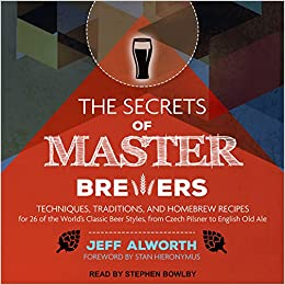 The secrets of master brewers techniques traditions and homebrew the secrets of master brewers techniques traditions and homebrew recipes for 26 of the worlds classic beer styles from czech pilsner to english old ale fandeluxe Images