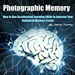 Photographic Memory: How to Use Accelerated Learning Skills to Improve Your Unlimited Memory Faster | Adrian Tweeley
