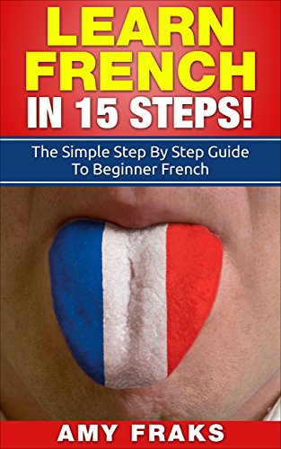 French: Learn French In 15 Steps! The Simple Step By Step Guide To Beginner French (French, Learn French, French For Beginners, French Language)