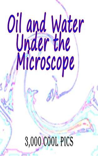 F.r.e.e Oil and Water Under the Microscope : 3,000 Cool Pics<br />[P.D.F]