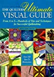 The Quilters Ultimate Visual Guide: From A to Z-- Hundreds of Tips and Techniques for Successful Quiltmaking [QUILTERS ULTIMATE VISUAL G]