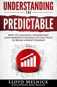 Understanding the Predictable: How to calculate, understand, and improve Customer Lifetime Value to build a great company by [Melnick, Lloyd]