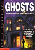 Ghosts, Haunted Houses and Spooky Stories: The Facts, the Fakes, and the Totally Bizarre (The Unexplained)