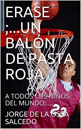 ERASE ;...UN BALÓN DE PASTA ROJA: CON CARIÑO A TODOS LOS NIÑOS DEL MUNDO;.... (1) (Spanish Edition)
