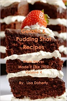 Gelatin & Pudding Shot Recipes: Mom Never Made It Like This! Volume 4 by Lisa Doherty (2011-05-10)