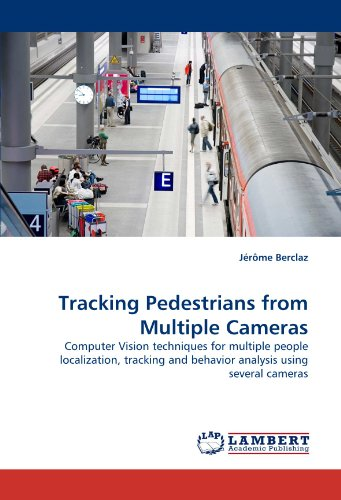 Tracking Pedestrians from Multiple Cameras: Computer Vision techniques for multiple people localization, tracking and behavior analysis using several cameras by J r me Berclaz Berclaz Jrme