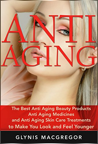 Anti Aging: The Best Anti Aging Beauty Products, Anti Aging Medicines and Anti Aging Skin Care Treatments to Make You Look and Feel Younger (Anti Aging, ... Secrets, Anti Aging Diet, Beauty Products)