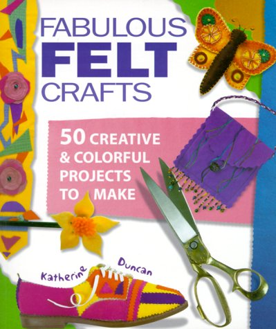 Fabulous Felt - Fabulous Felt Crafts: 50 Creative and Colorful Projects to Make