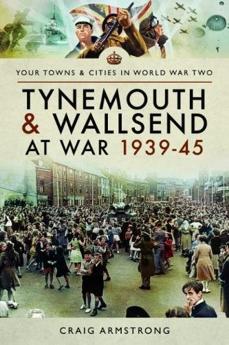 Read Online Tynemouth and Wallsend at War 1939–45 (Towns & Cities in World War Two) PDF