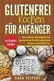 Glutenfrei kochen für Anfänger: Glutenfrei kochen. Der leichte Einstieg in die glutenfreie Ernährung ohne Weizen, Dinkel & Co.