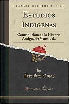 Estudios Indigenas: Contribuciones a la Historia Antigua de Venezuela (Classic Reprint)