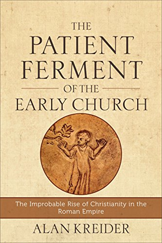 The Patient Ferment of the Early Church: The Improbable Rise of Christianity in the Roman Empire by [Kreider, Alan]