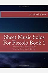 Sheet Music Solos For Piccolo Book 1: 20 Elementary/Intermediate Piccolo Sheet Music Pieces (Volume 1) Paperback
