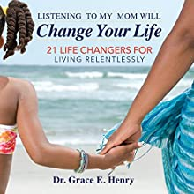 Listening to My Mom Will Change Your Life: 21 Life Changers for Living Relentlessly Audiobook by Dr. Grace E. Henry Narrated by Dr. Grace E. Henry