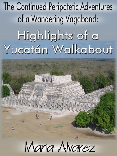 The Continued Peripatetic Adventures of a Wandering Vagabond: Highlights of a Yucatán Walkabout