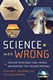 Science Was Wrong: Startling Truths About Cures, Theories, and Inventions They Declared Impossible
